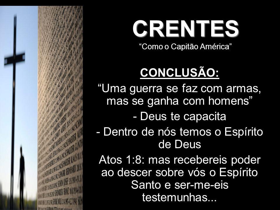 CRENTES CRENTES Como o Capitão América CONCLUSÃO: Uma guerra se faz com armas, mas se ganha com homens - Deus te capacita - Dentro de nós temos o Espí
