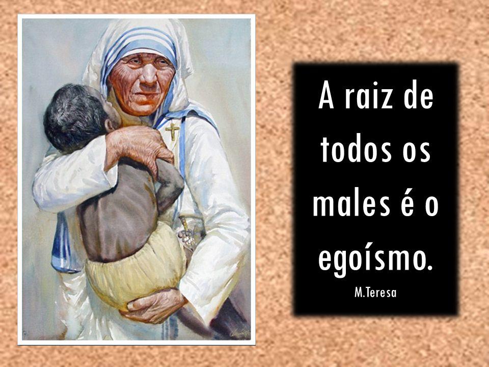 A raiz de todos os males é o egoísmo. M.Teresa