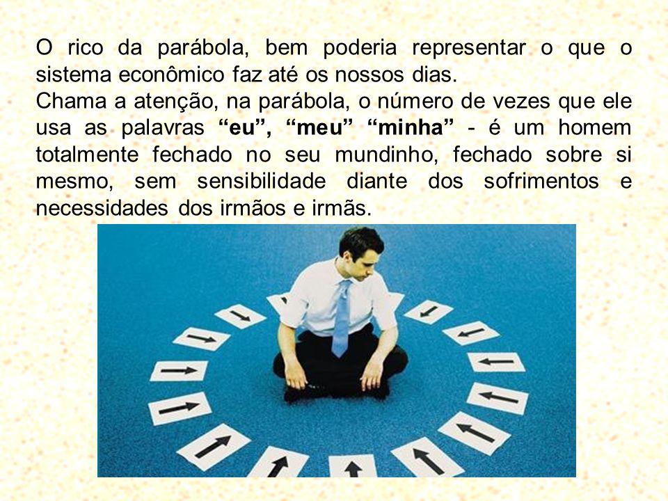 O rico da parábola, bem poderia representar o que o sistema econômico faz até os nossos dias. Chama a atenção, na parábola, o número de vezes que ele