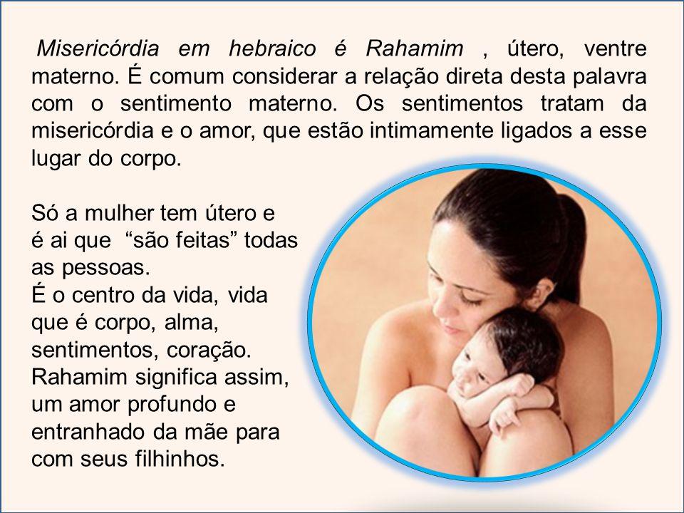 Misericórdia em hebraico é Rahamim, útero, ventre materno. É comum considerar a relação direta desta palavra com o sentimento materno. Os sentimentos