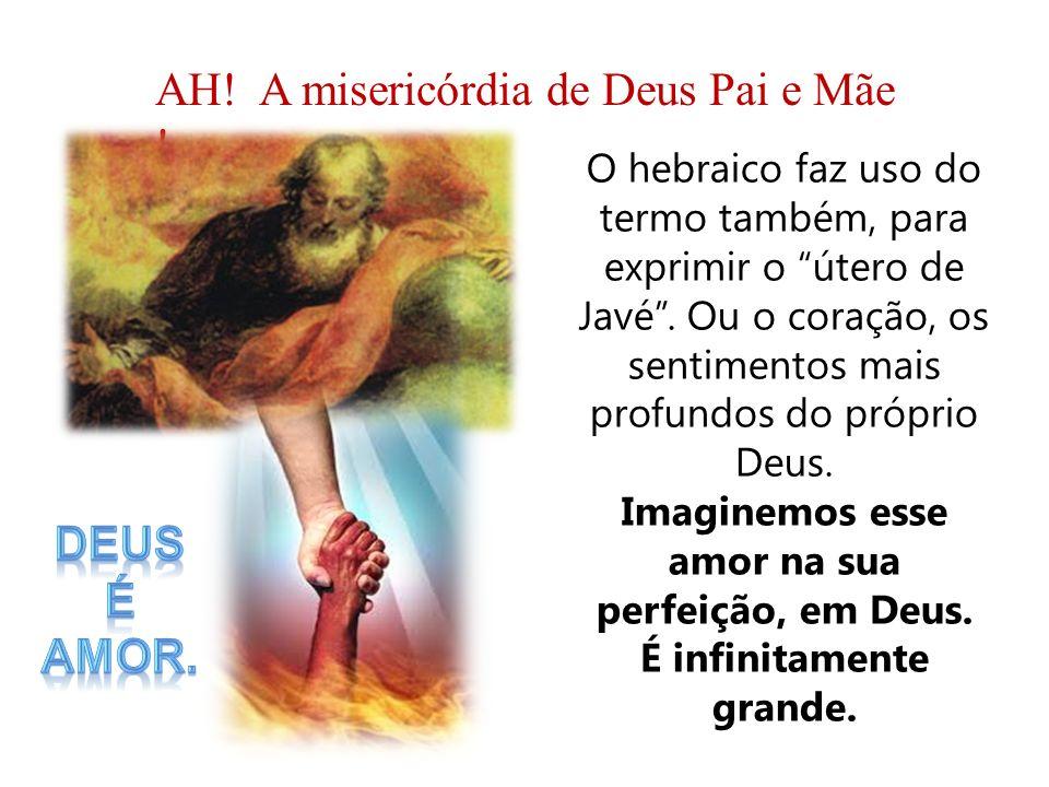 O hebraico faz uso do termo também, para exprimir o útero de Javé. Ou o coração, os sentimentos mais profundos do próprio Deus. Imaginemos esse amor n