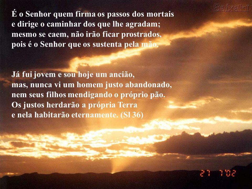 É o Senhor quem firma os passos dos mortais e dirige o caminhar dos que lhe agradam; mesmo se caem, não irão ficar prostrados, pois é o Senhor que os