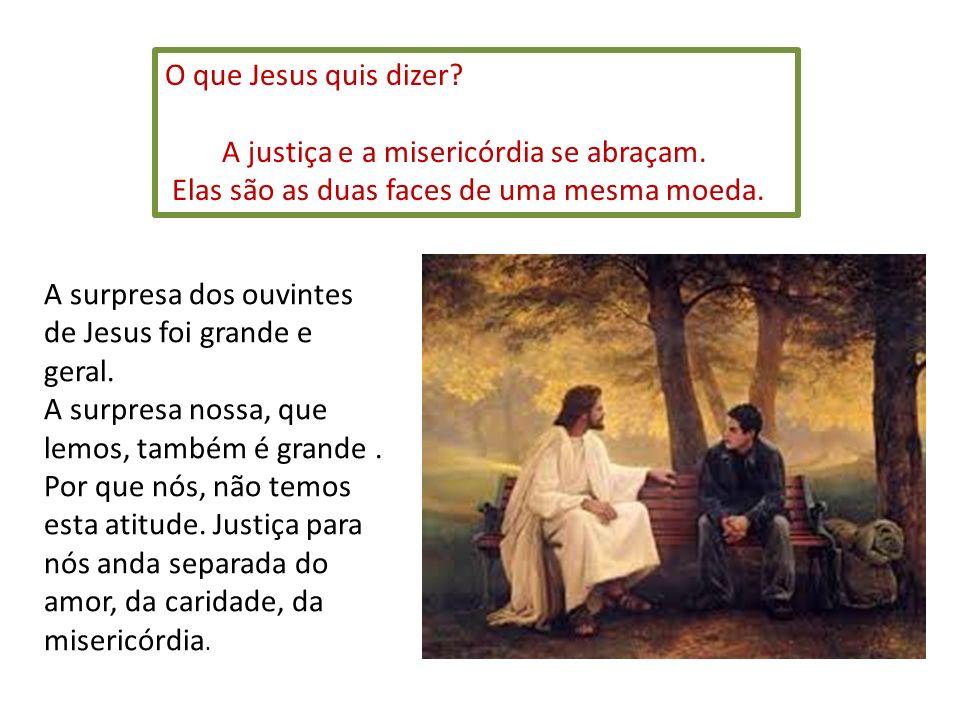 O que Jesus quis dizer? A justiça e a misericórdia se abraçam. Elas são as duas faces de uma mesma moeda. A surpresa dos ouvintes de Jesus foi grande