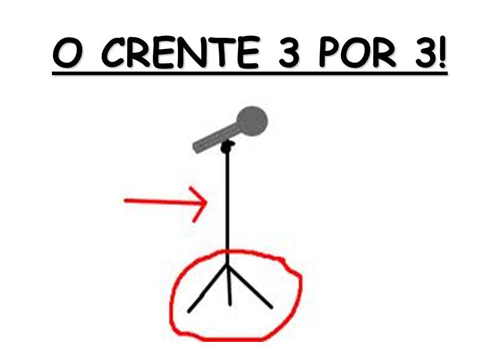 O CRENTE 3 POR 3!