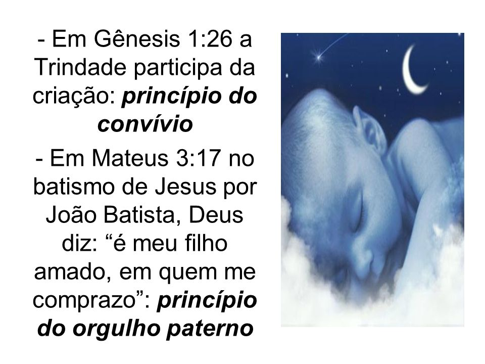 - Em Gênesis 1:26 a Trindade participa da criação: princípio do convívio - Em Mateus 3:17 no batismo de Jesus por João Batista, Deus diz: é meu filho