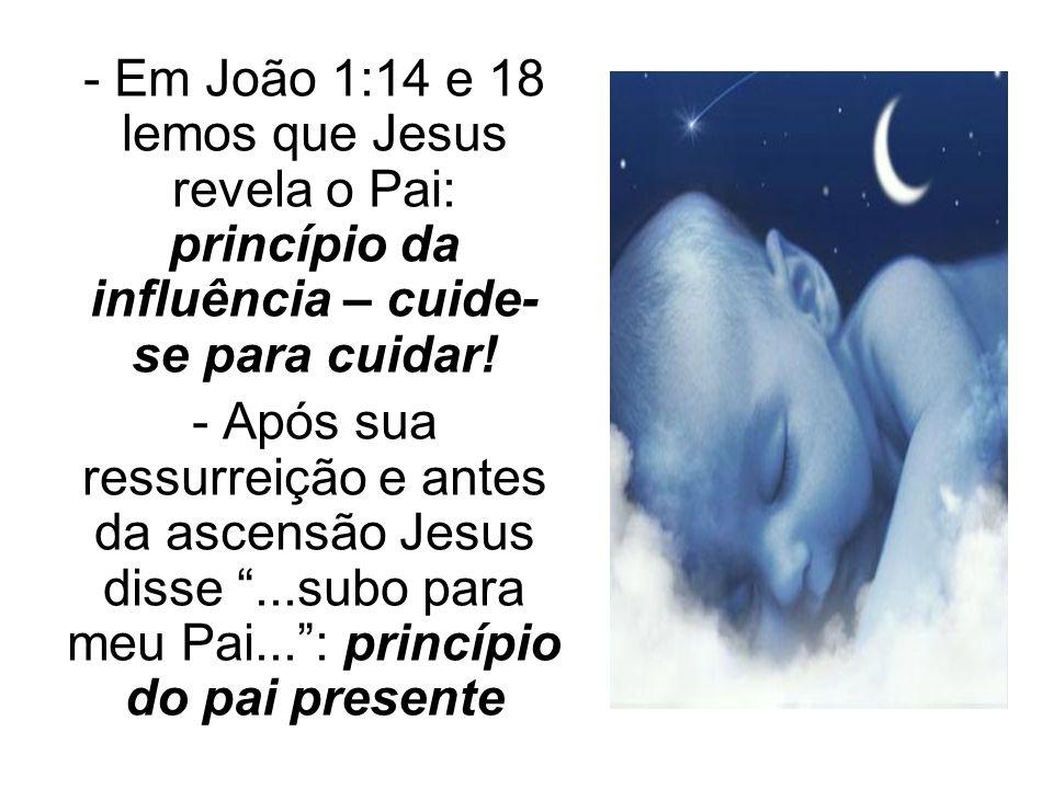 - Em João 1:14 e 18 lemos que Jesus revela o Pai: princípio da influência – cuide- se para cuidar! - Após sua ressurreição e antes da ascensão Jesus d