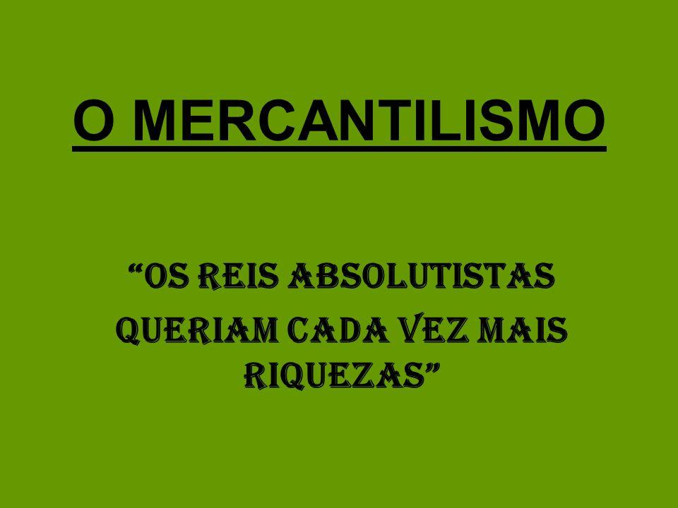 O MERCANTILISMO OS REIS ABSOLUTISTAS QUERIAM CADA VEZ MAIS RIQUEZAS