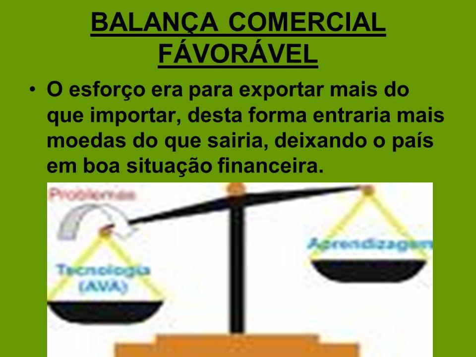 BALANÇA COMERCIAL FÁVORÁVEL O esforço era para exportar mais do que importar, desta forma entraria mais moedas do que sairia, deixando o país em boa s