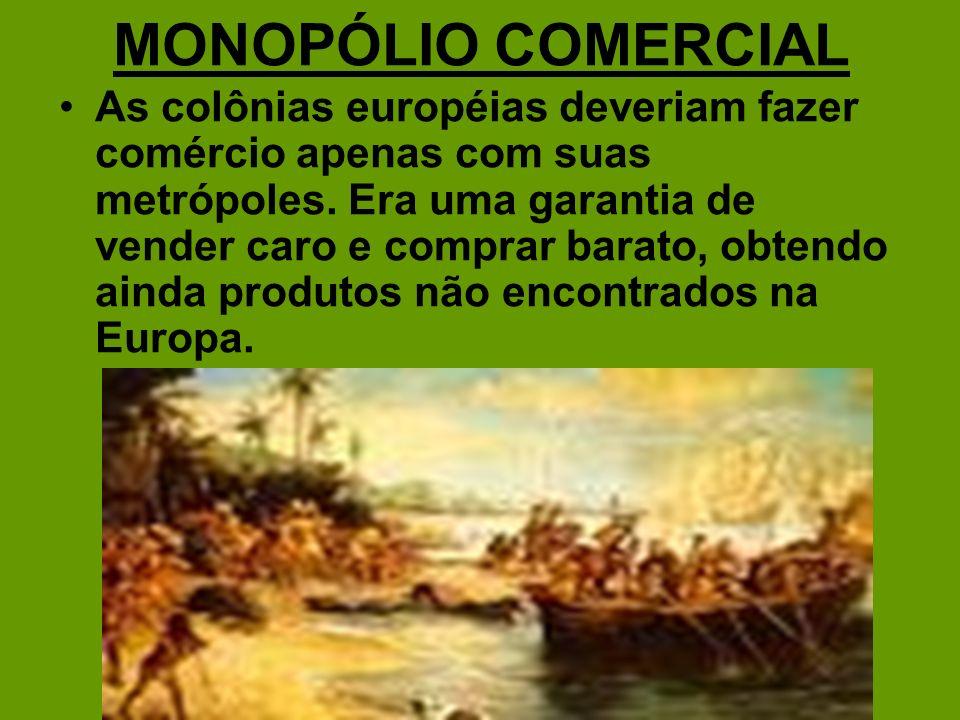 MONOPÓLIO COMERCIAL As colônias européias deveriam fazer comércio apenas com suas metrópoles. Era uma garantia de vender caro e comprar barato, obtend