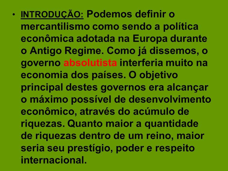 INTRODUÇÃO: Podemos definir o mercantilismo como sendo a política econômica adotada na Europa durante o Antigo Regime. Como já dissemos, o governo abs