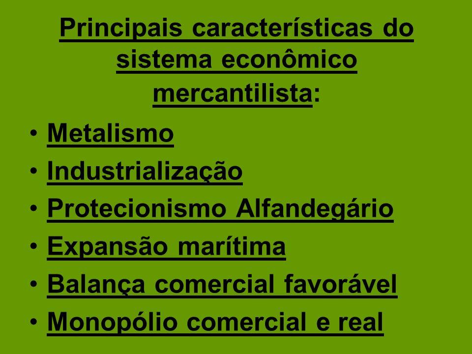 Principais características do sistema econômico mercantilista: Metalismo Industrialização Protecionismo Alfandegário Expansão marítima Balança comerci