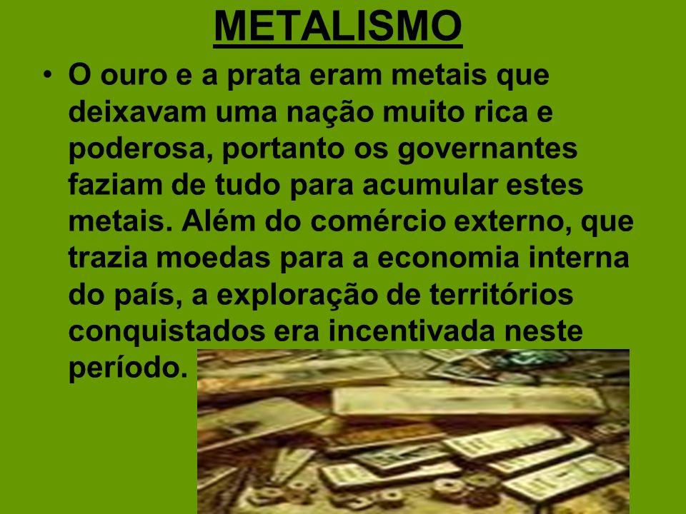 METALISMO O ouro e a prata eram metais que deixavam uma nação muito rica e poderosa, portanto os governantes faziam de tudo para acumular estes metais
