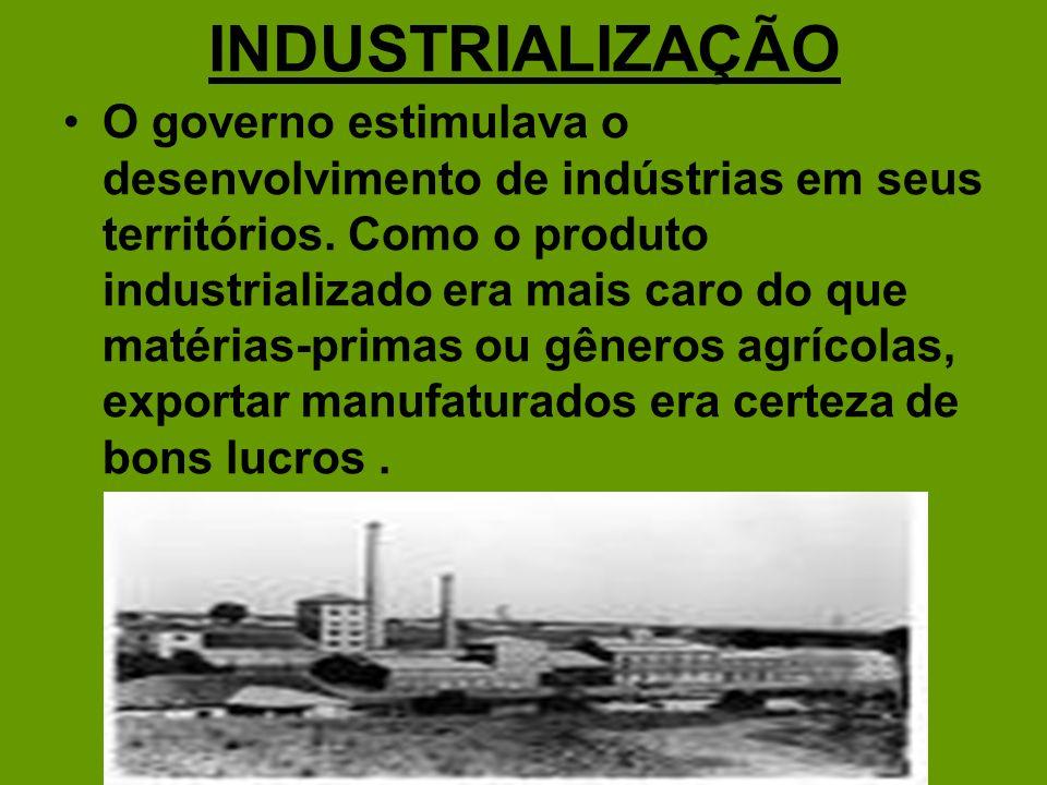 INDUSTRIALIZAÇÃO O governo estimulava o desenvolvimento de indústrias em seus territórios. Como o produto industrializado era mais caro do que matéria