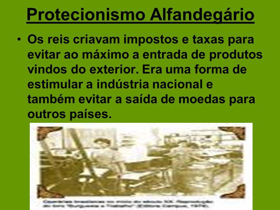 Protecionismo Alfandegário Os reis criavam impostos e taxas para evitar ao máximo a entrada de produtos vindos do exterior. Era uma forma de estimular