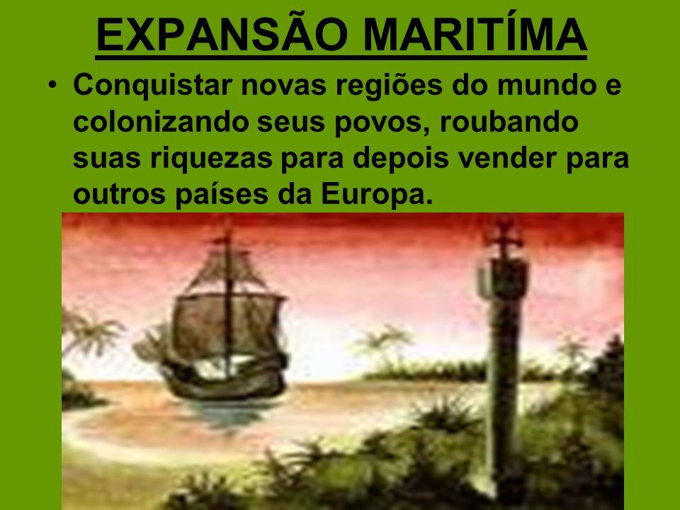 EXPANSÃO MARITÍMA Conquistar novas regiões do mundo e colonizando seus povos, roubando suas riquezas para depois vender para outros países da Europa.