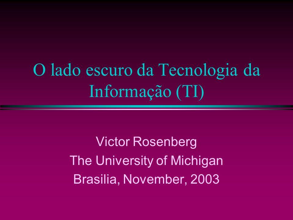 O lado escuro da Tecnologia da Informação (TI) Victor Rosenberg The University of Michigan Brasilia, November, 2003