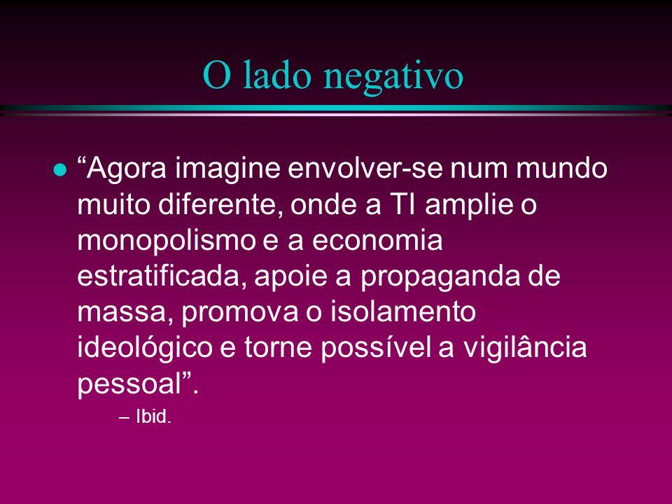 O lado negativo Agora imagine envolver-se num mundo muito diferente, onde a TI amplie o monopolismo e a economia estratificada, apoie a propaganda de