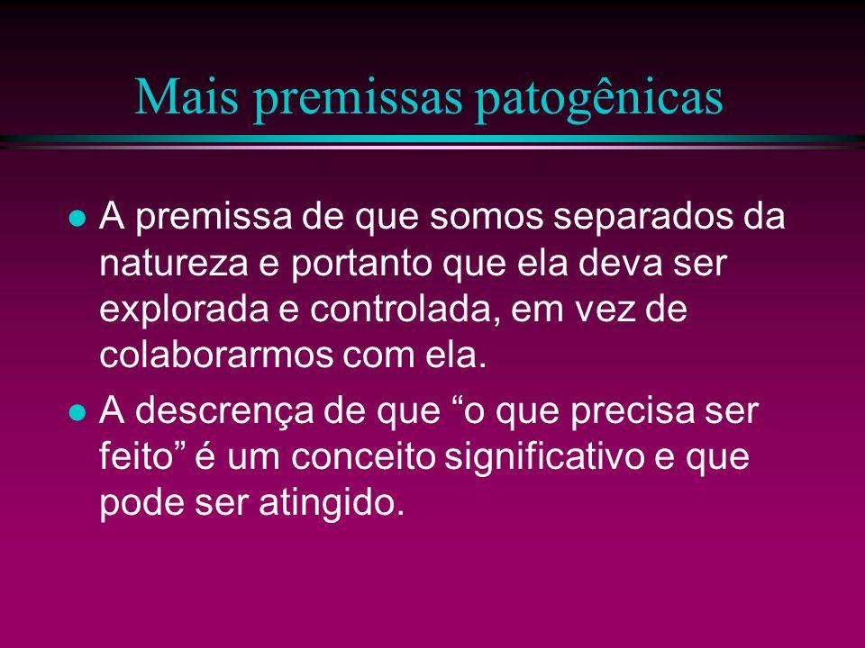 Mais premissas patogênicas A premissa de que somos separados da natureza e portanto que ela deva ser explorada e controlada, em vez de colaborarmos co