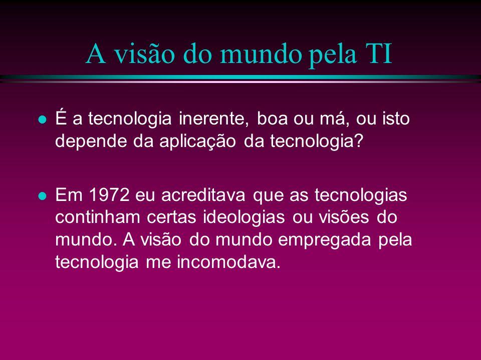A visão do mundo pela TI É a tecnologia inerente, boa ou má, ou isto depende da aplicação da tecnologia? Em 1972 eu acreditava que as tecnologias cont
