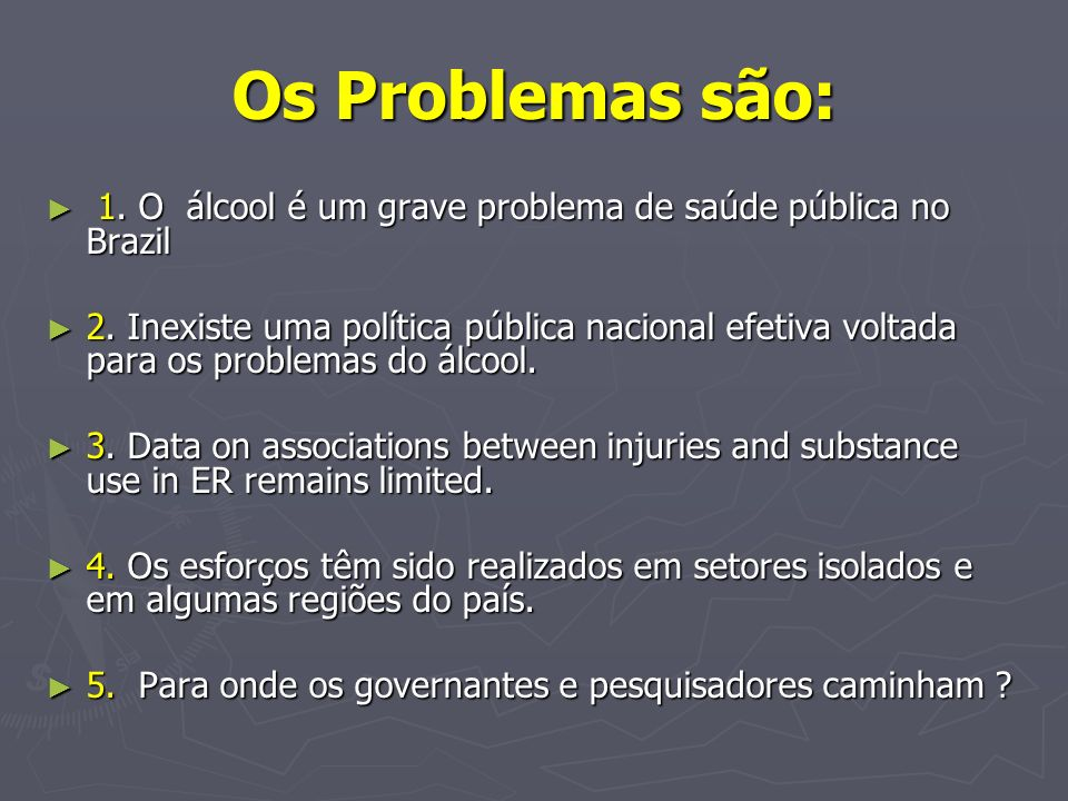 Os Problemas são: 1. O álcool é um grave problema de saúde pública no Brazil 1. O álcool é um grave problema de saúde pública no Brazil 2. Inexiste um