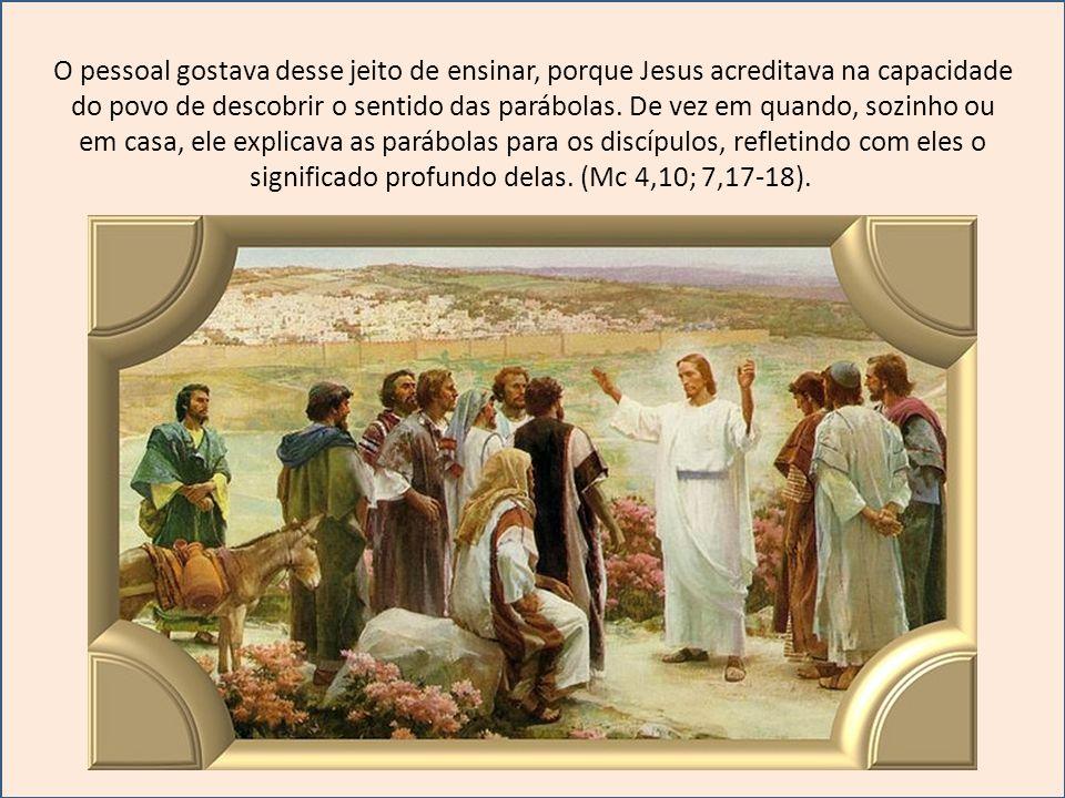 O pessoal gostava desse jeito de ensinar, porque Jesus acreditava na capacidade do povo de descobrir o sentido das parábolas. De vez em quando, sozinh