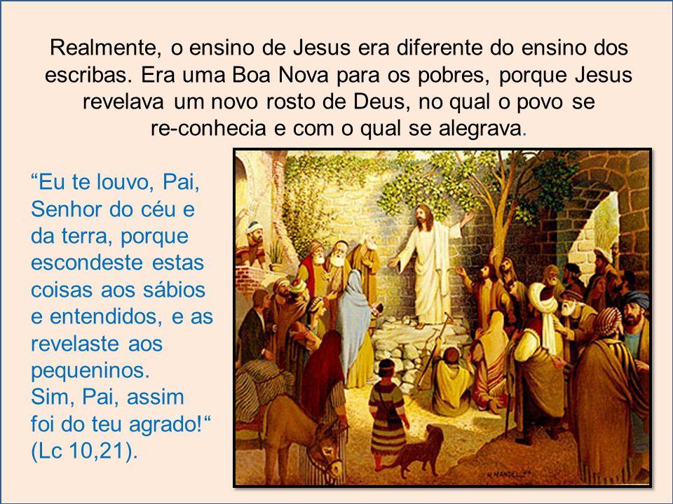 Realmente, o ensino de Jesus era diferente do ensino dos escribas. Era uma Boa Nova para os pobres, porque Jesus revelava um novo rosto de Deus, no qu