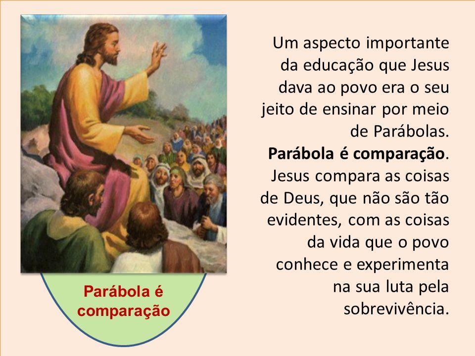 Um aspecto importante da educação que Jesus dava ao povo era o seu jeito de ensinar por meio de Parábolas. Parábola é comparação. Jesus compara as coi