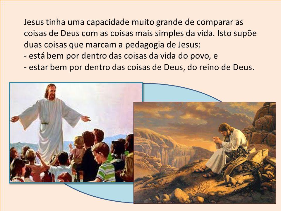 Jesus tinha uma capacidade muito grande de comparar as coisas de Deus com as coisas mais simples da vida. Isto supõe duas coisas que marcam a pedagogi