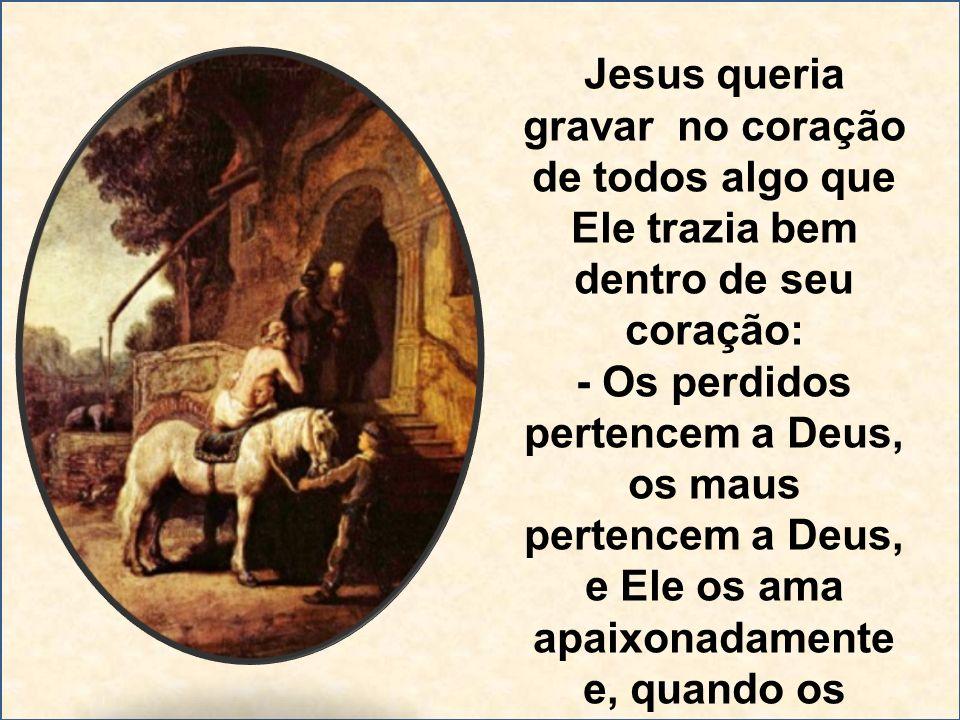 Jesus queria gravar no coração de todos algo que Ele trazia bem dentro de seu coração: - Os perdidos pertencem a Deus, os maus pertencem a Deus, e Ele