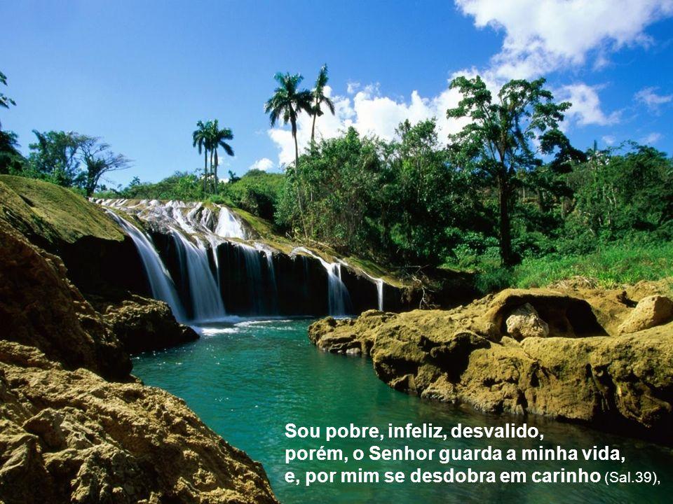 Sou pobre, infeliz, desvalido, porém, o Senhor guarda a minha vida, e, por mim se desdobra em carinho (Sal.39),