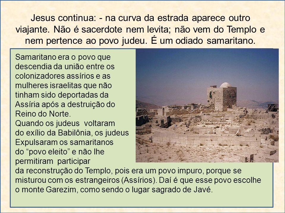Jesus continua: - na curva da estrada aparece outro viajante. Não é sacerdote nem levita; não vem do Templo e nem pertence ao povo judeu. É um odiado