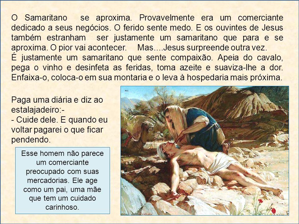 O Samaritano se aproxima. Provavelmente era um comerciante dedicado a seus negócios. O ferido sente medo. E os ouvintes de Jesus também estranham ser