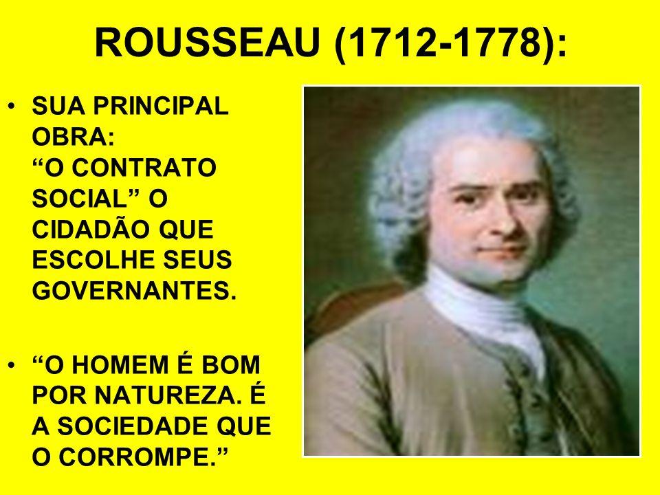 ROUSSEAU (1712-1778): SUA PRINCIPAL OBRA: O CONTRATO SOCIAL O CIDADÃO QUE ESCOLHE SEUS GOVERNANTES. O HOMEM É BOM POR NATUREZA. É A SOCIEDADE QUE O CO