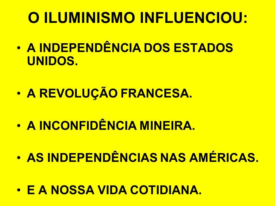 O ILUMINISMO INFLUENCIOU: A INDEPENDÊNCIA DOS ESTADOS UNIDOS. A REVOLUÇÃO FRANCESA. A INCONFIDÊNCIA MINEIRA. AS INDEPENDÊNCIAS NAS AMÉRICAS. E A NOSSA