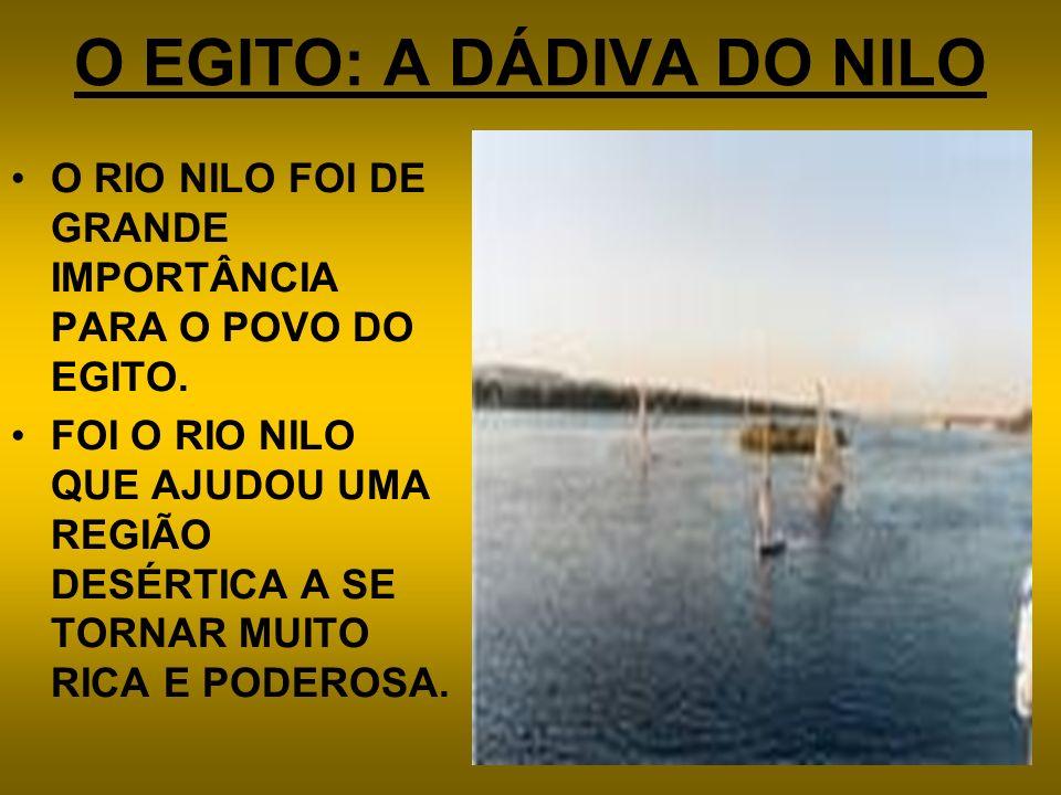 O EGITO: A DÁDIVA DO NILO O RIO NILO FOI DE GRANDE IMPORTÂNCIA PARA O POVO DO EGITO. FOI O RIO NILO QUE AJUDOU UMA REGIÃO DESÉRTICA A SE TORNAR MUITO