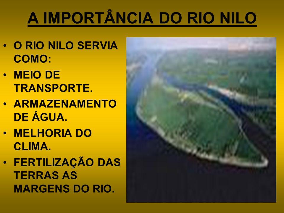 A IMPORTÂNCIA DO RIO NILO O RIO NILO SERVIA COMO: MEIO DE TRANSPORTE. ARMAZENAMENTO DE ÁGUA. MELHORIA DO CLIMA. FERTILIZAÇÃO DAS TERRAS AS MARGENS DO