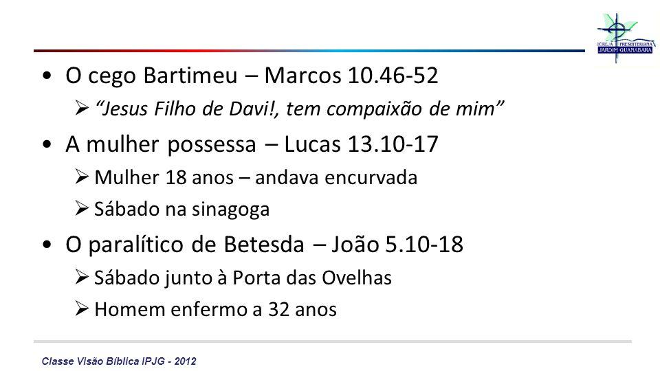 Classe Visão Bíblica IPJG - 2012 O cego Bartimeu – Marcos 10.46-52 Jesus Filho de Davi!, tem compaixão de mim A mulher possessa – Lucas 13.10-17 Mulhe