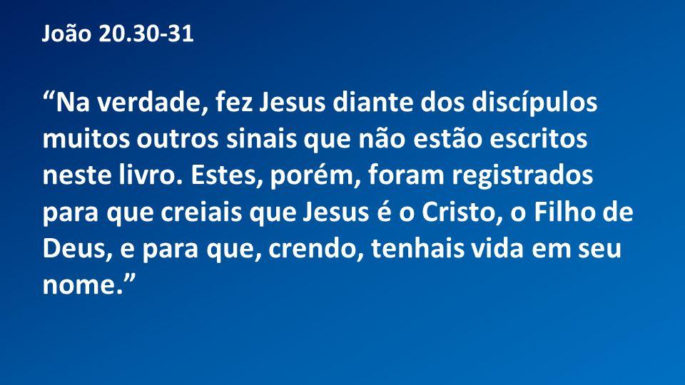 Classe Visão Bíblica IPJG - 2012 João 20.30-31 Na verdade, fez Jesus diante dos discípulos muitos outros sinais que não estão escritos neste livro. Es