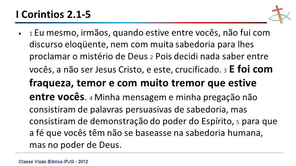 Classe Visão Bíblica IPJG - 2012 I Corintios 2.1-5 1 Eu mesmo, irmãos, quando estive entre vocês, não fui com discurso eloqüente, nem com muita sabedo