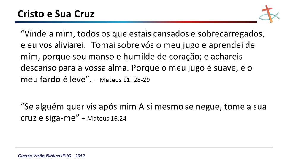 Classe Visão Bíblica IPJG - 2012 Cristo e Sua Cruz Vinde a mim, todos os que estais cansados e sobrecarregados, e eu vos aliviarei. Tomai sobre vós o