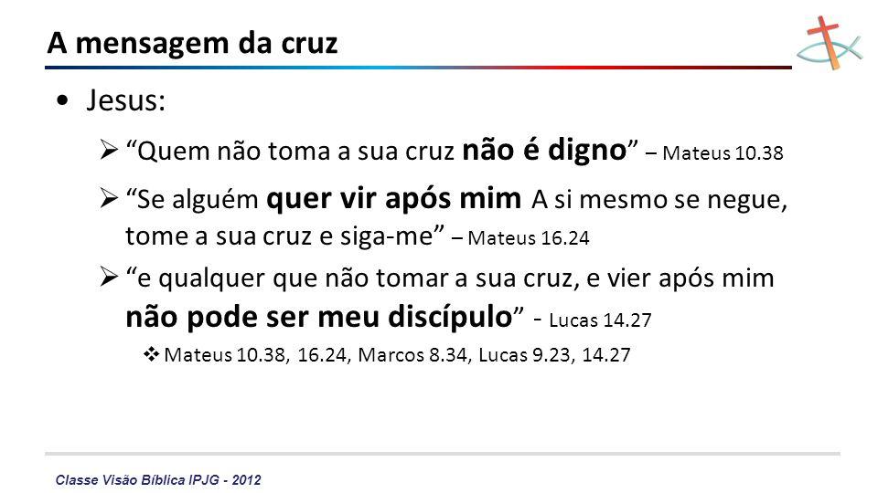 Classe Visão Bíblica IPJG - 2012 A mensagem da cruz Paulo Certamente, a palavra da cruz é loucura – I Coríntios 1.18 estou crucificado com Cristo – Gálatas 2.19 Logo, está desfeito o escândalo da cruz.