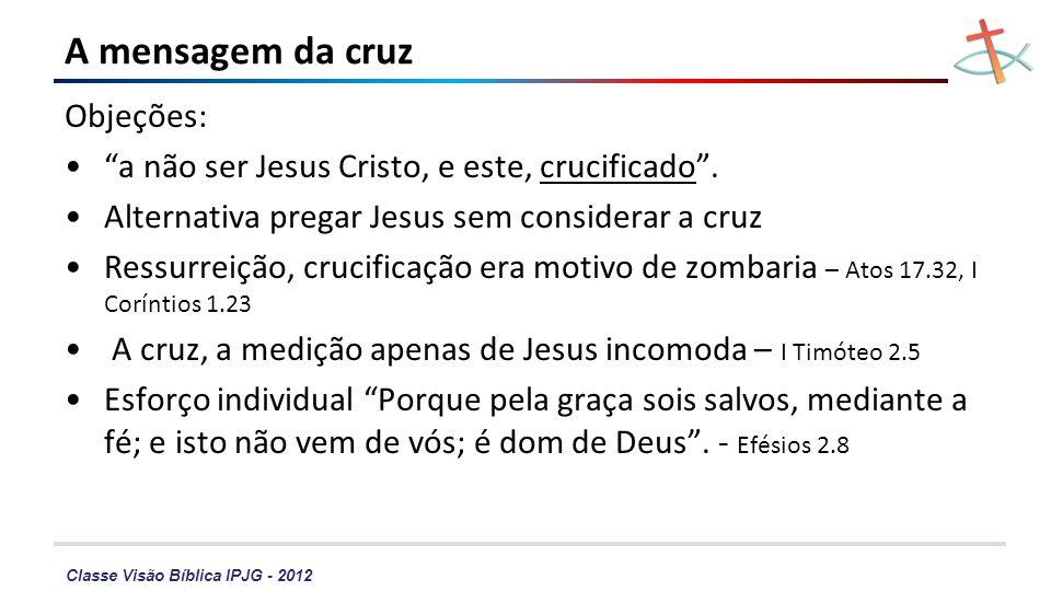 Classe Visão Bíblica IPJG - 2012 A mensagem da cruz Objeções: a não ser Jesus Cristo, e este, crucificado. Alternativa pregar Jesus sem considerar a c