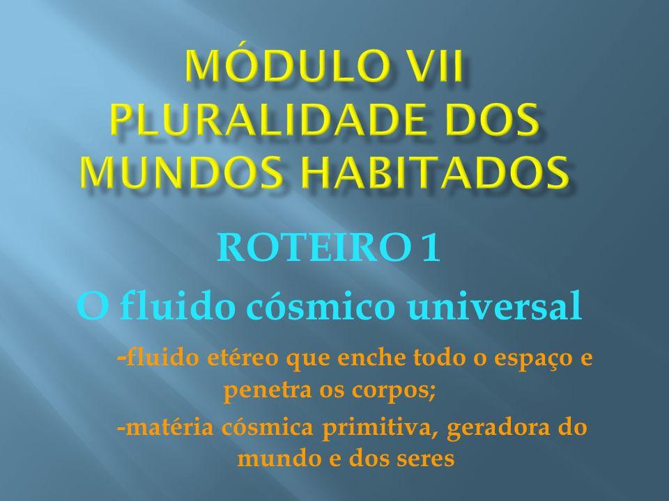ROTEIRO 1 O fluido cósmico universal - fluido etéreo que enche todo o espaço e penetra os corpos; -matéria cósmica primitiva, geradora do mundo e dos