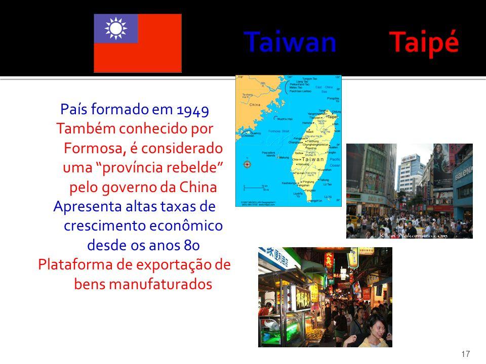 País formado em 1949 Também conhecido por Formosa, é considerado uma província rebelde pelo governo da China Apresenta altas taxas de crescimento econ