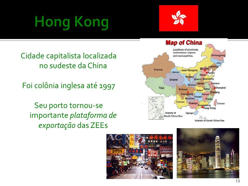 Cidade capitalista localizada no sudeste da China Foi colônia inglesa até 1997 Seu porto tornou-se importante plataforma de exportação das ZEEs 19