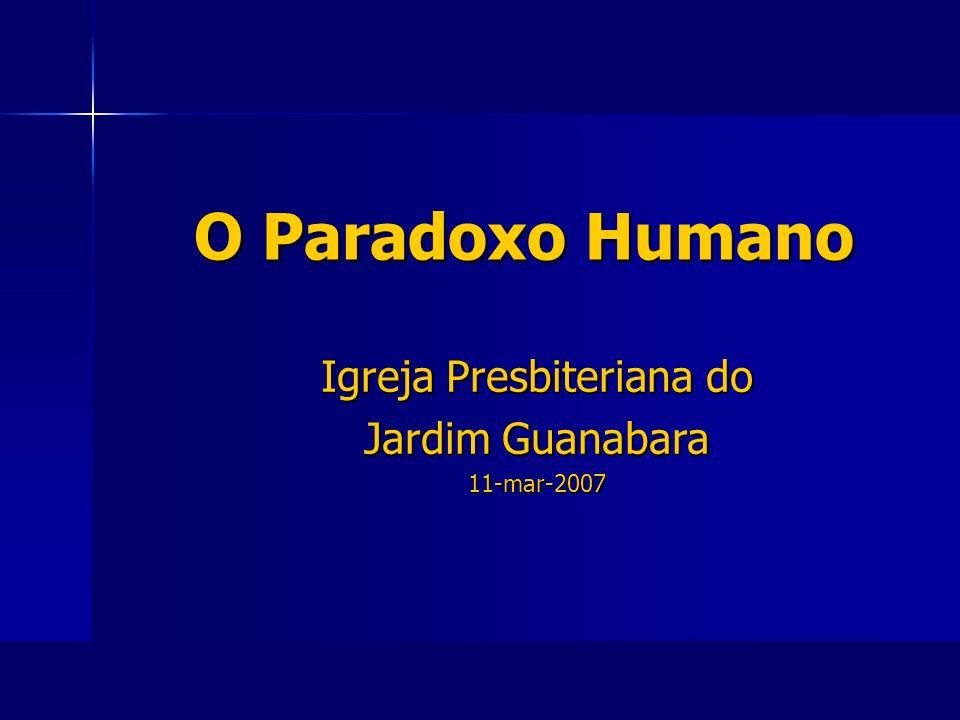 O Paradoxo Humano O Paradoxo Humano Igreja Presbiteriana do Jardim Guanabara 11-mar-2007