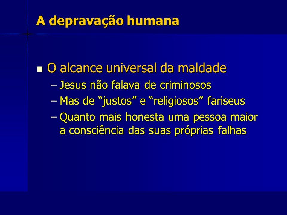A depravação humana O alcance universal da maldade O alcance universal da maldade –Jesus não falava de criminosos –Mas de justos e religiosos fariseus