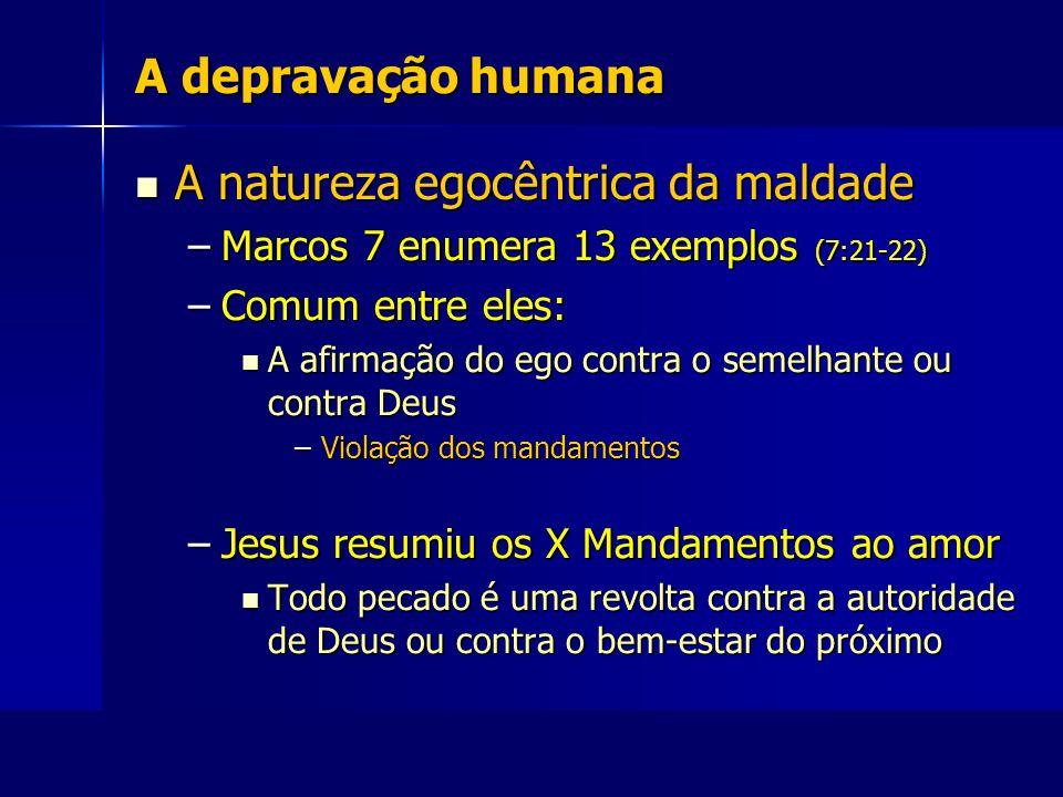 A depravação humana A natureza egocêntrica da maldade A natureza egocêntrica da maldade –Marcos 7 enumera 13 exemplos (7:21-22) –Comum entre eles: A a