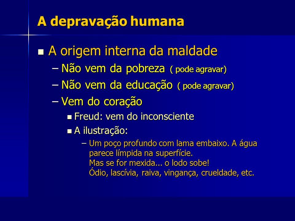 A depravação humana A origem interna da maldade A origem interna da maldade –Não vem da pobreza ( pode agravar) –Não vem da educação ( pode agravar) –