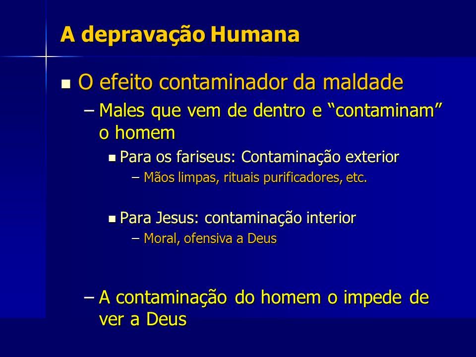 A depravação Humana O efeito contaminador da maldade O efeito contaminador da maldade –Males que vem de dentro e contaminam o homem Para os fariseus:
